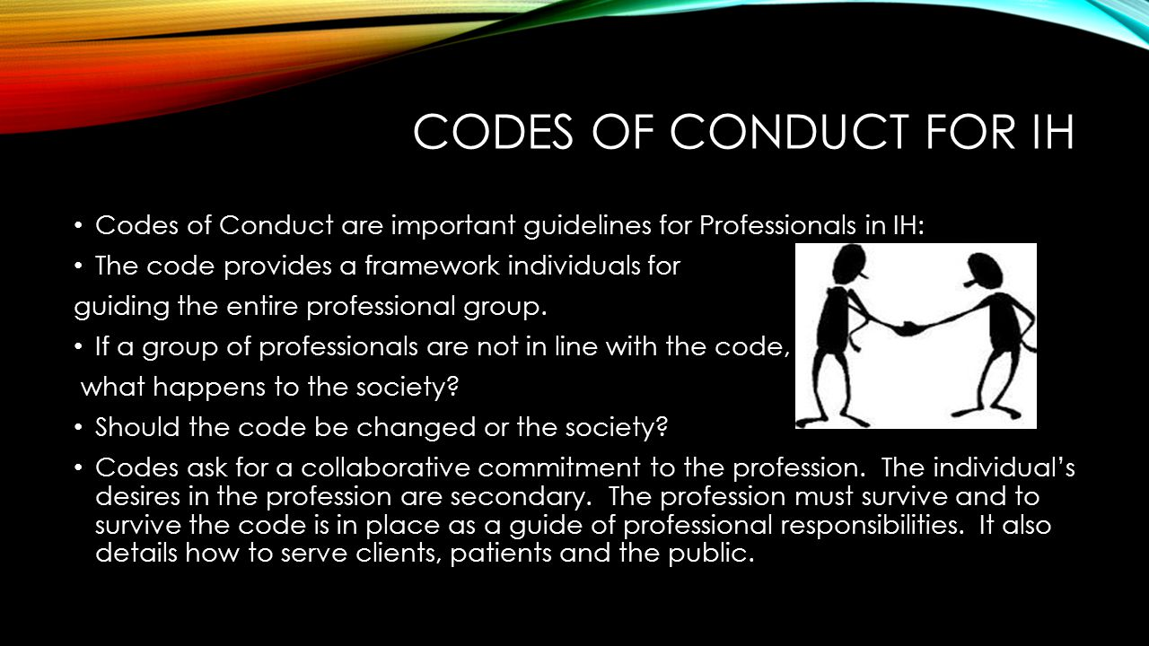 CODES OF CONDUCT FOR IH Codes of Conduct are important guidelines for Professionals in IH: The code provides a framework individuals for guiding the entire professional group.