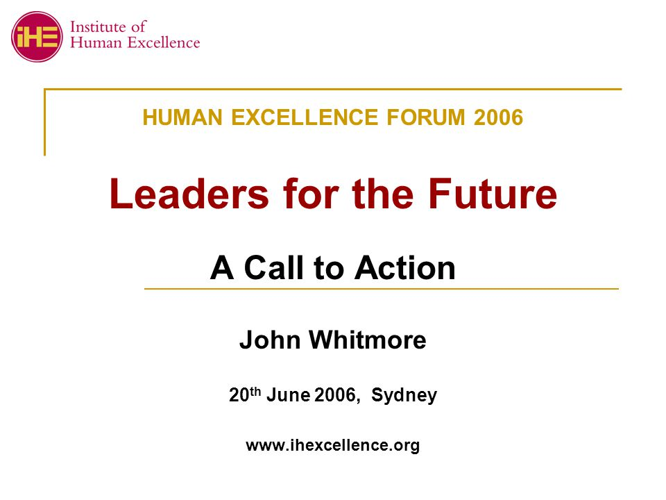 HUMAN EXCELLENCE FORUM 2006 Leaders for the Future A Call to Action John Whitmore 20 th June 2006, Sydney www.ihexcellence.org