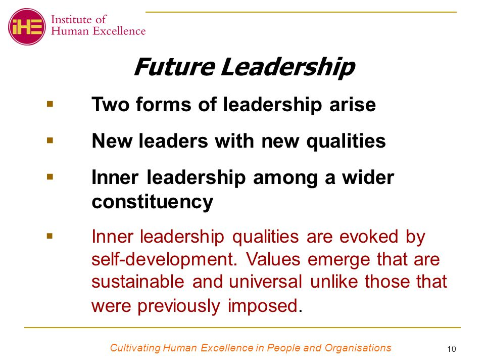 Cultivating Human Excellence in People and Organisations 10 Future Leadership  Two forms of leadership arise  New leaders with new qualities  Inner leadership among a wider constituency  Inner leadership qualities are evoked by self-development.