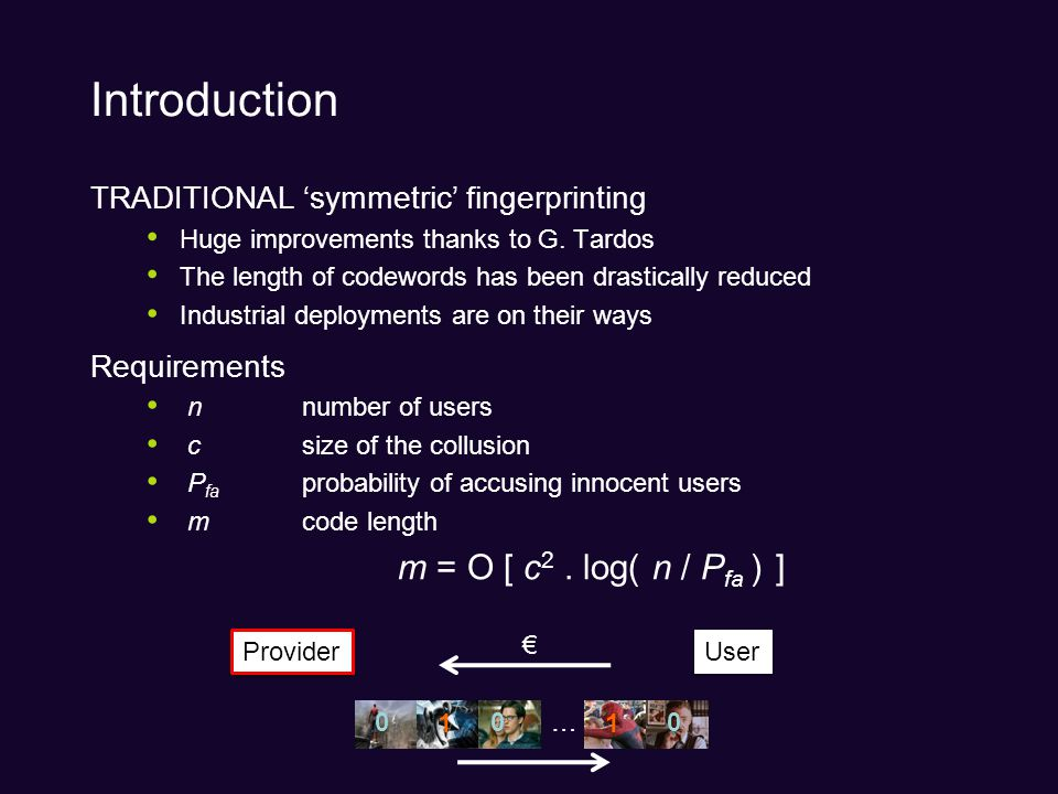 4 Introduction II ASYMMETRIC fingerprinting Different Trust Model: –Content Provider is untrustworthy –May want to frame an innocent user.
