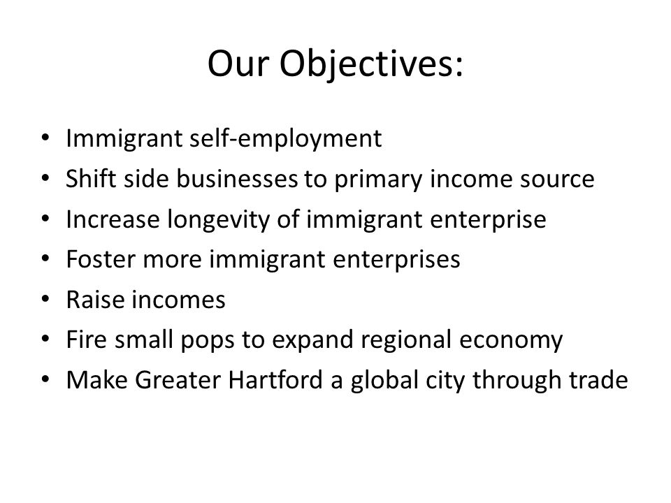 Our Objectives: Immigrant self-employment Shift side businesses to primary income source Increase longevity of immigrant enterprise Foster more immigrant enterprises Raise incomes Fire small pops to expand regional economy Make Greater Hartford a global city through trade