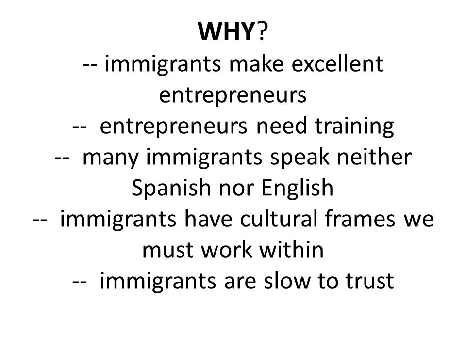 WHY? -- immigrants make excellent entrepreneurs -- entrepreneurs need training -- many immigrants speak neither Spanish nor English -- immigrants have