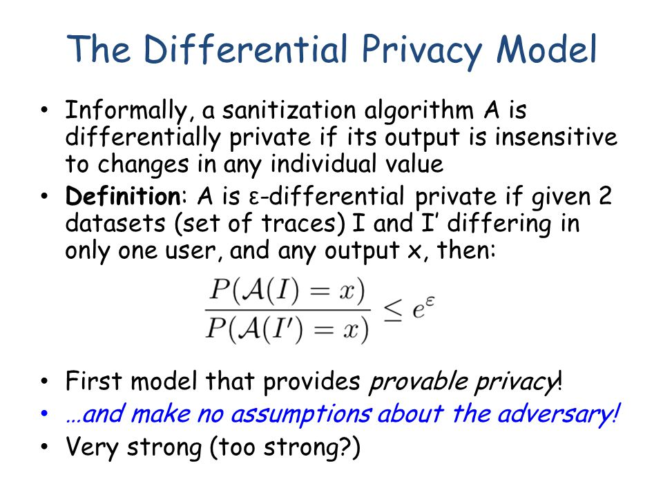 The Differential Privacy Model Informally, a sanitization algorithm A is differentially private if its output is insensitive to changes in any individual value Definition: A is ε -differential private if given 2 datasets (set of traces) I and I' differing in only one user, and any output x, then: First model that provides provable privacy.