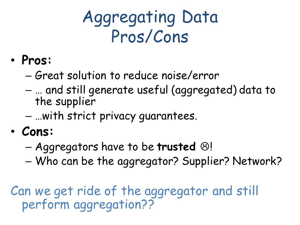 Aggregating Data Pros/Cons Pros: – Great solution to reduce noise/error – … and still generate useful (aggregated) data to the supplier – …with strict