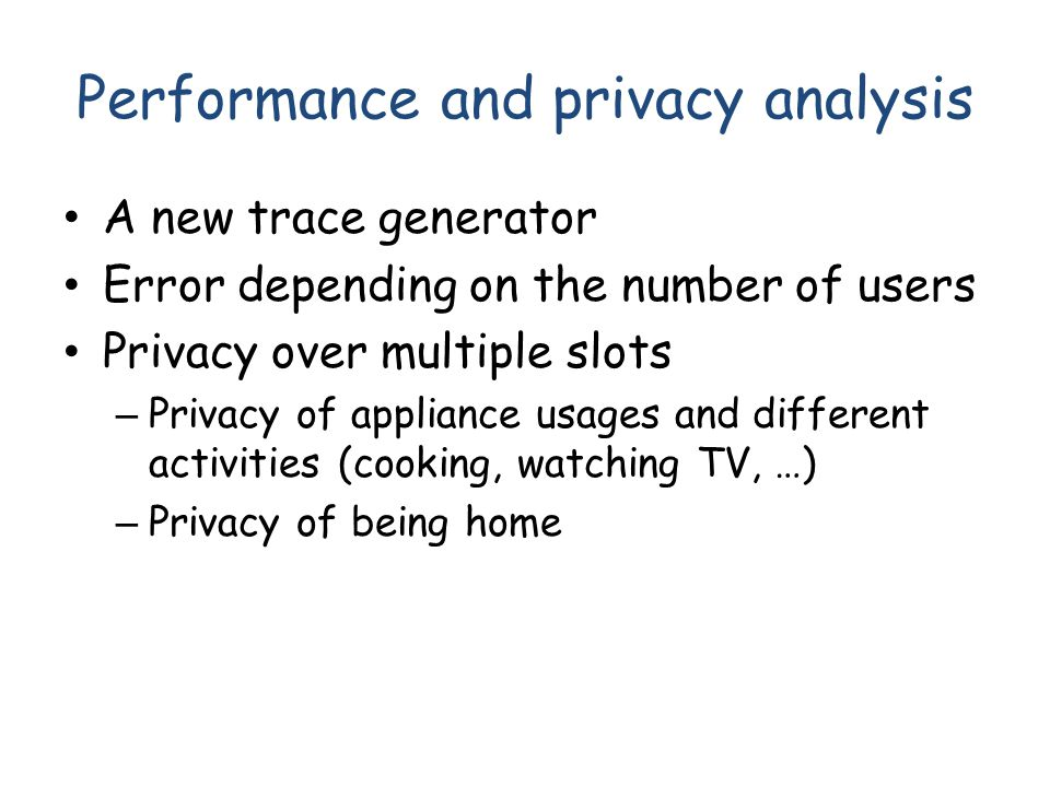 Performance and privacy analysis A new trace generator Error depending on the number of users Privacy over multiple slots – Privacy of appliance usage