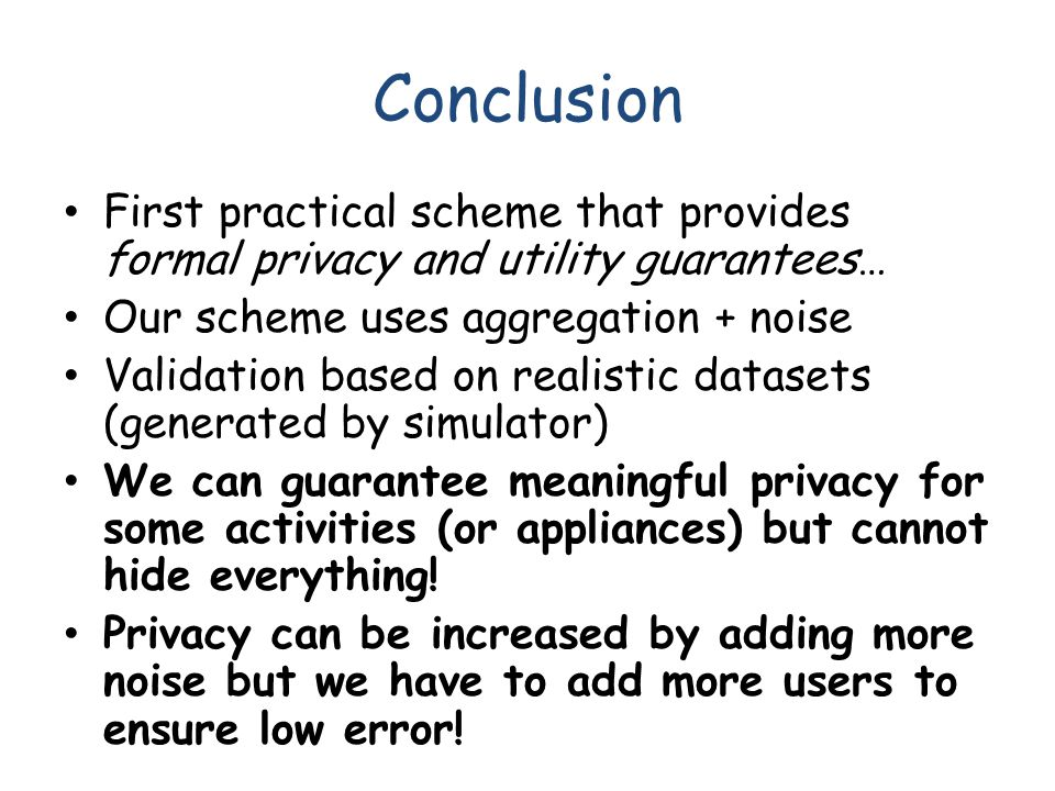 Conclusion First practical scheme that provides formal privacy and utility guarantees… Our scheme uses aggregation + noise Validation based on realist