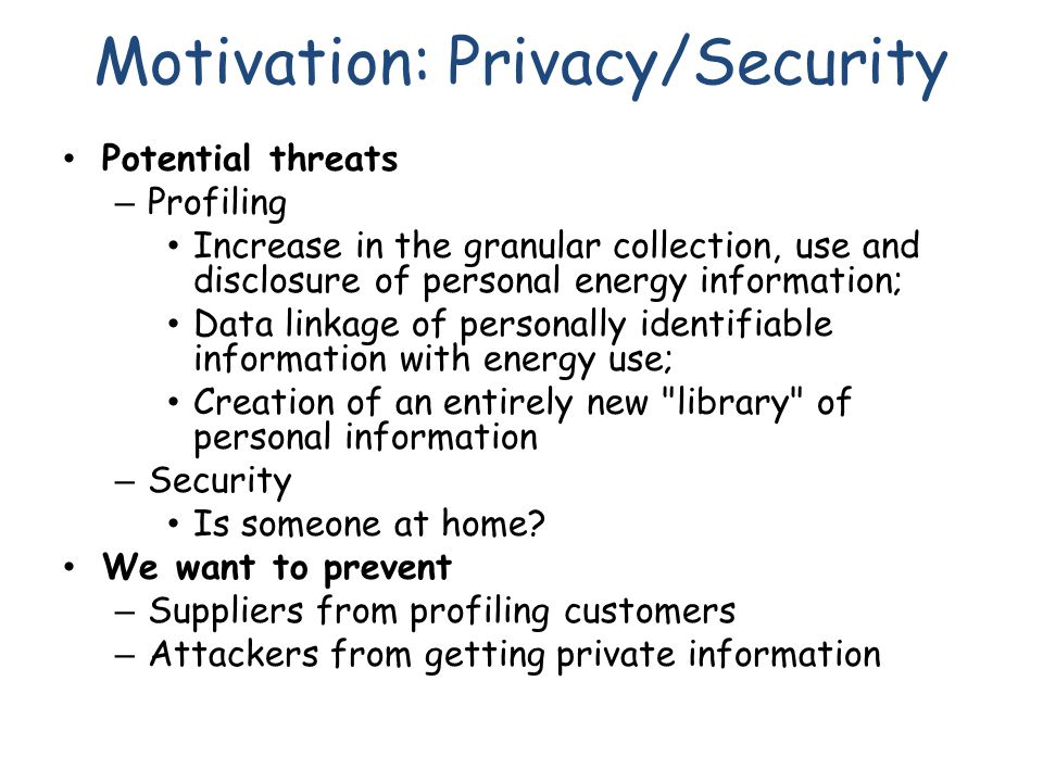 Motivation: Privacy/Security Potential threats – Profiling Increase in the granular collection, use and disclosure of personal energy information; Dat