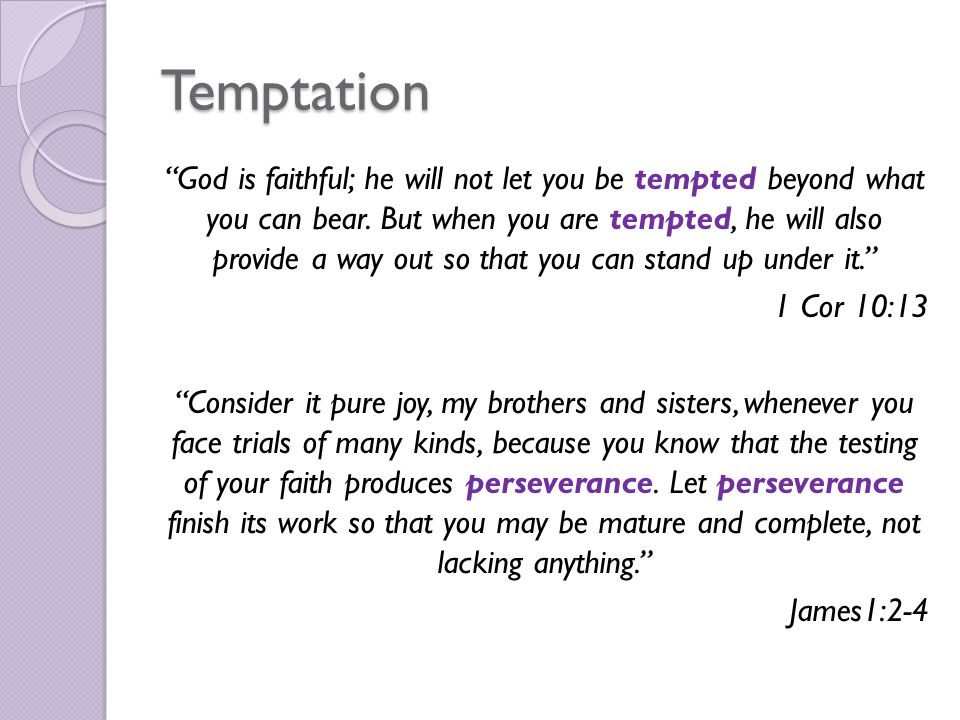 Temptation God is faithful; he will not let you be tempted beyond what you can bear.