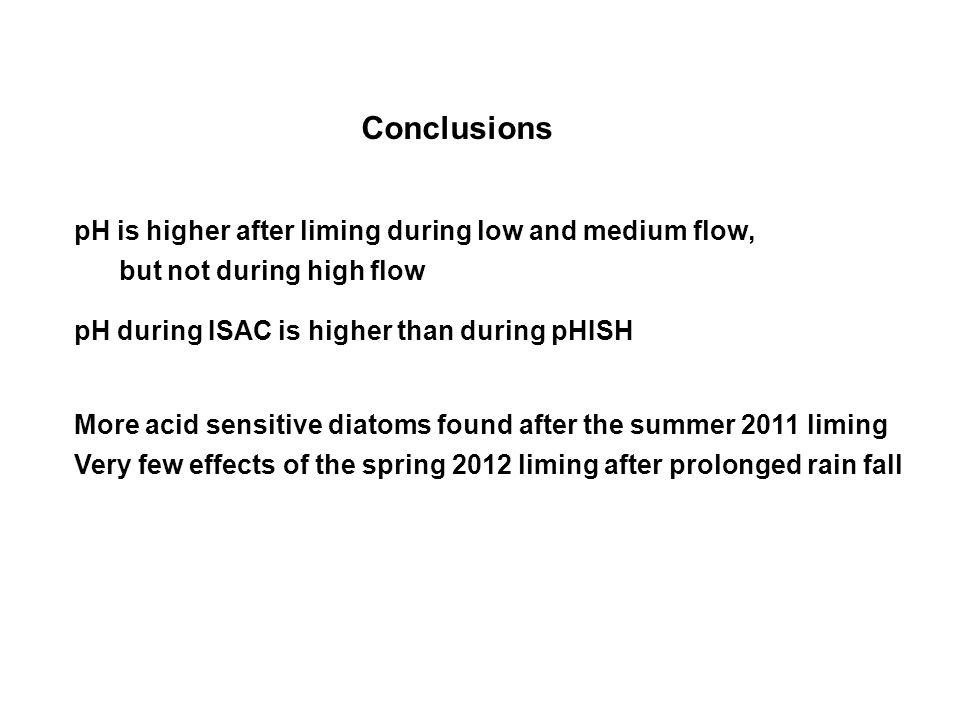 Conclusions pH is higher after liming during low and medium flow, but not during high flow pH during ISAC is higher than during pHISH More acid sensitive diatoms found after the summer 2011 liming Very few effects of the spring 2012 liming after prolonged rain fall