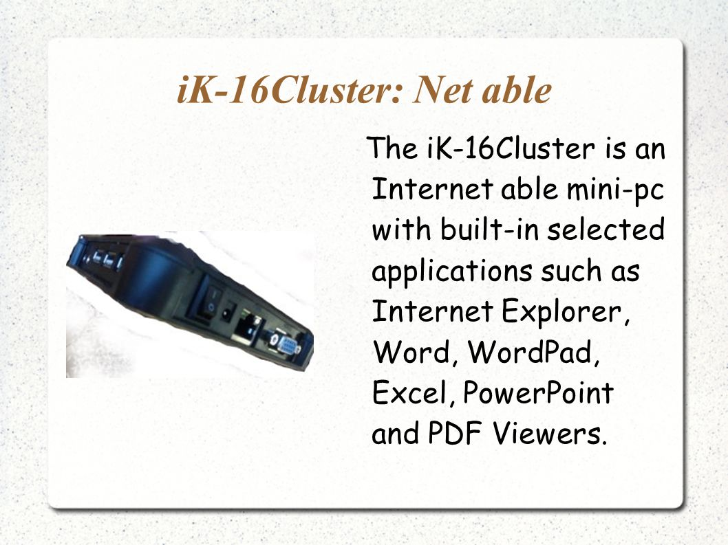 iK-16Cluster: Net able The iK-16Cluster is an Internet able mini-pc with built-in selected applications such as Internet Explorer, Word, WordPad, Excel, PowerPoint and PDF Viewers.