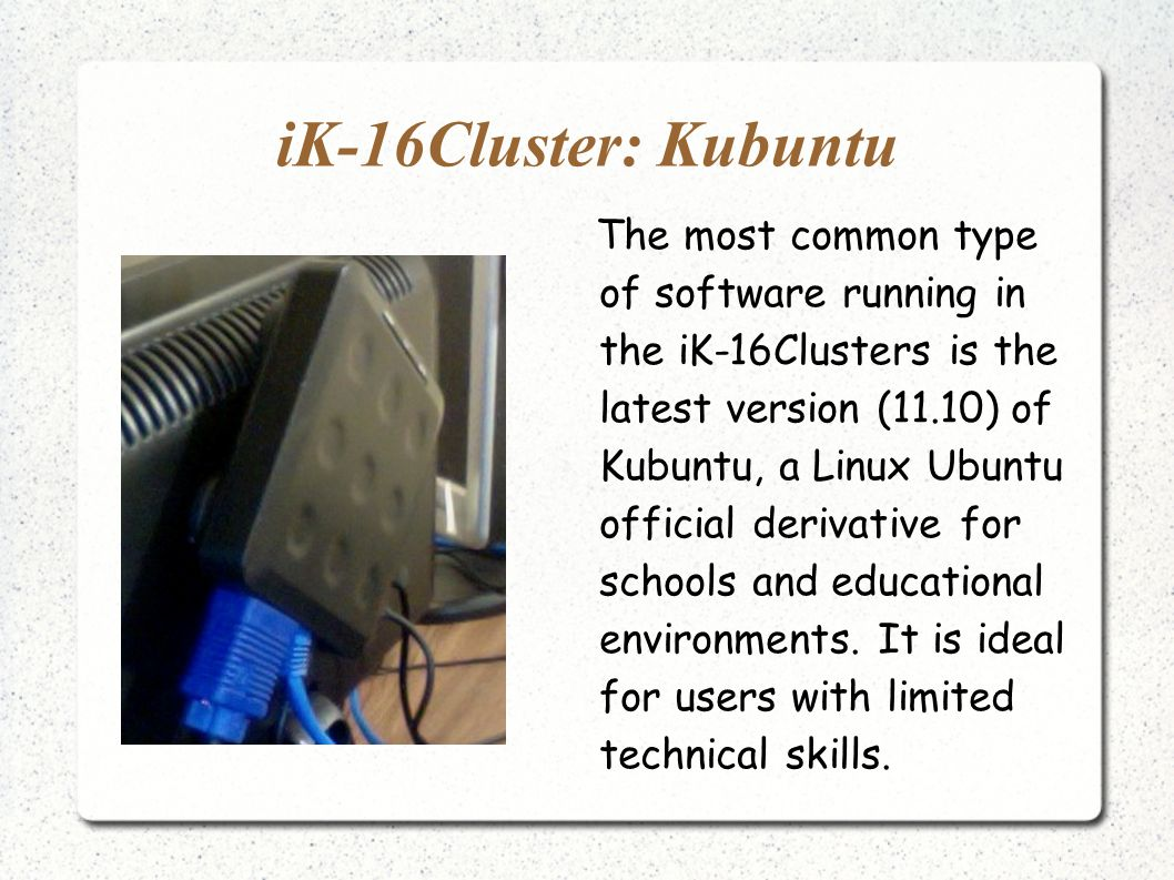 iK-16Cluster: Kubuntu The most common type of software running in the iK-16Clusters is the latest version (11.10) of Kubuntu, a Linux Ubuntu official derivative for schools and educational environments.