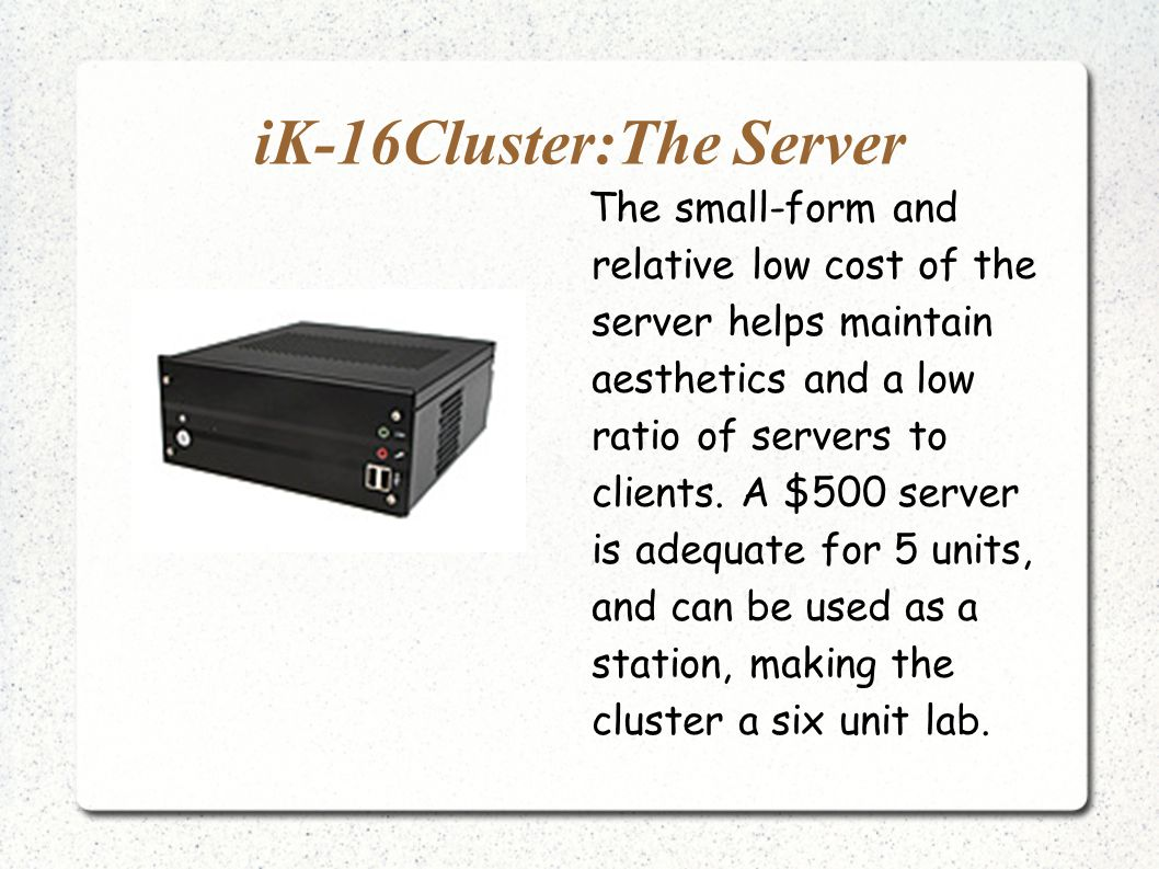 iK-16Cluster:The Server The small-form and relative low cost of the server helps maintain aesthetics and a low ratio of servers to clients.