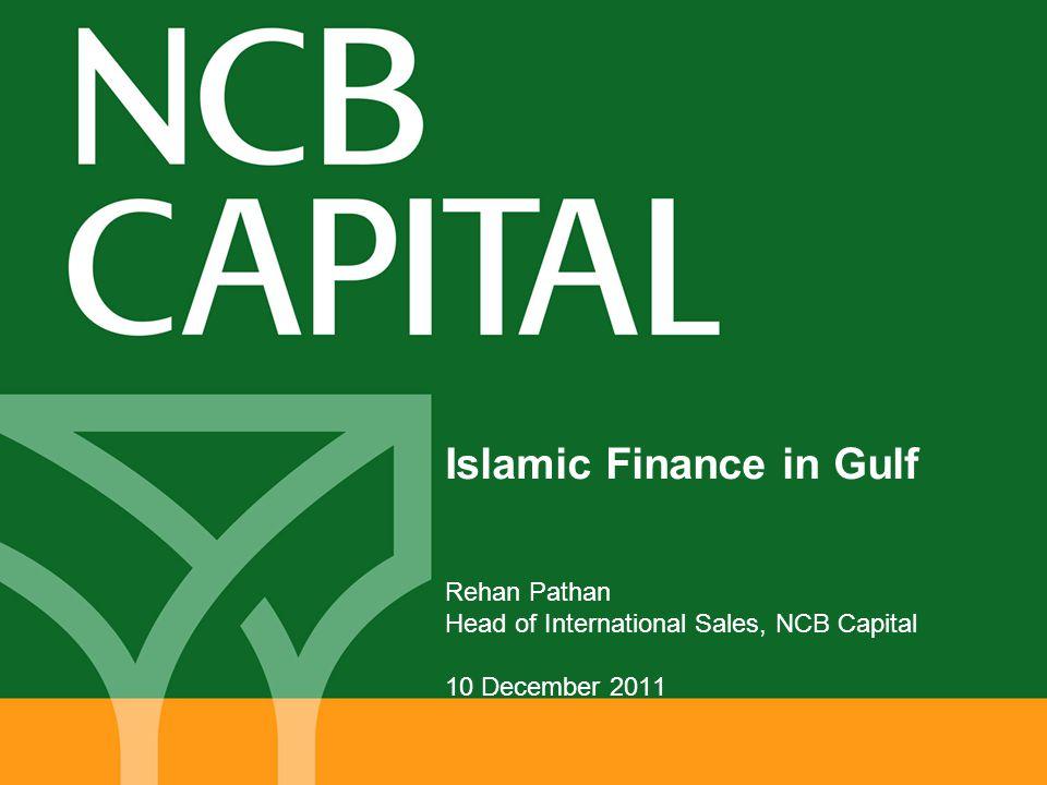 Islamic Finance in Gulf Rehan Pathan Head of International Sales, NCB Capital 10 December 2011