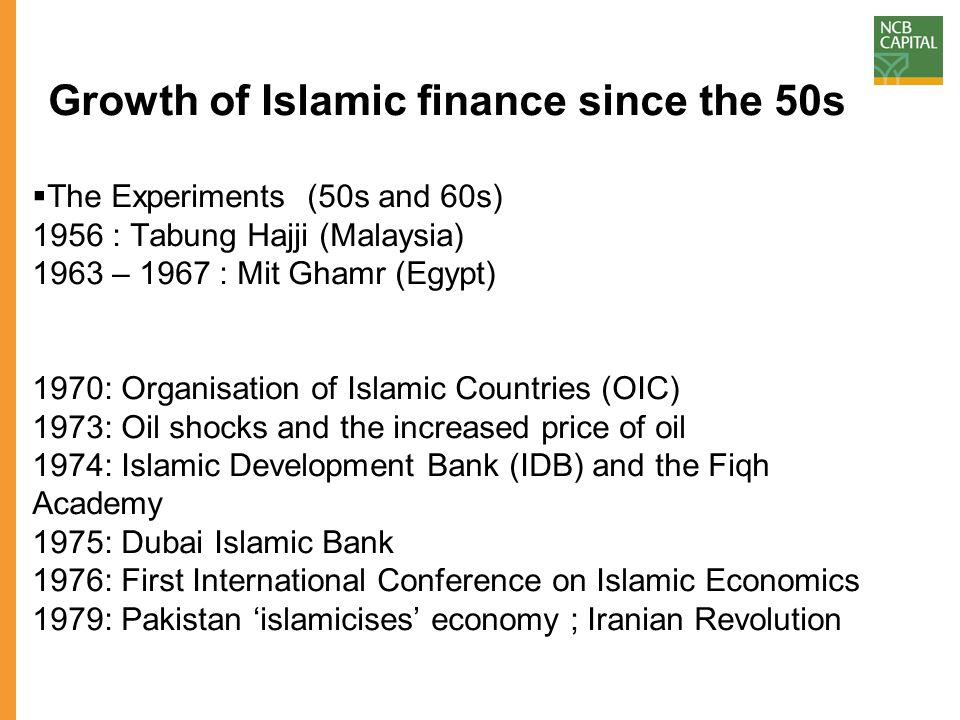 Growth of Islamic finance since the 50s  The Experiments (50s and 60s) 1956 : Tabung Hajji (Malaysia) 1963 – 1967 : Mit Ghamr (Egypt) 1970: Organisat