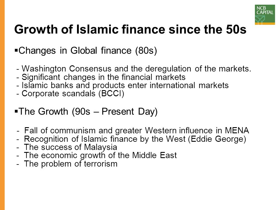 Growth of Islamic finance since the 50s  Changes in Global finance (80s) - Washington Consensus and the deregulation of the markets.