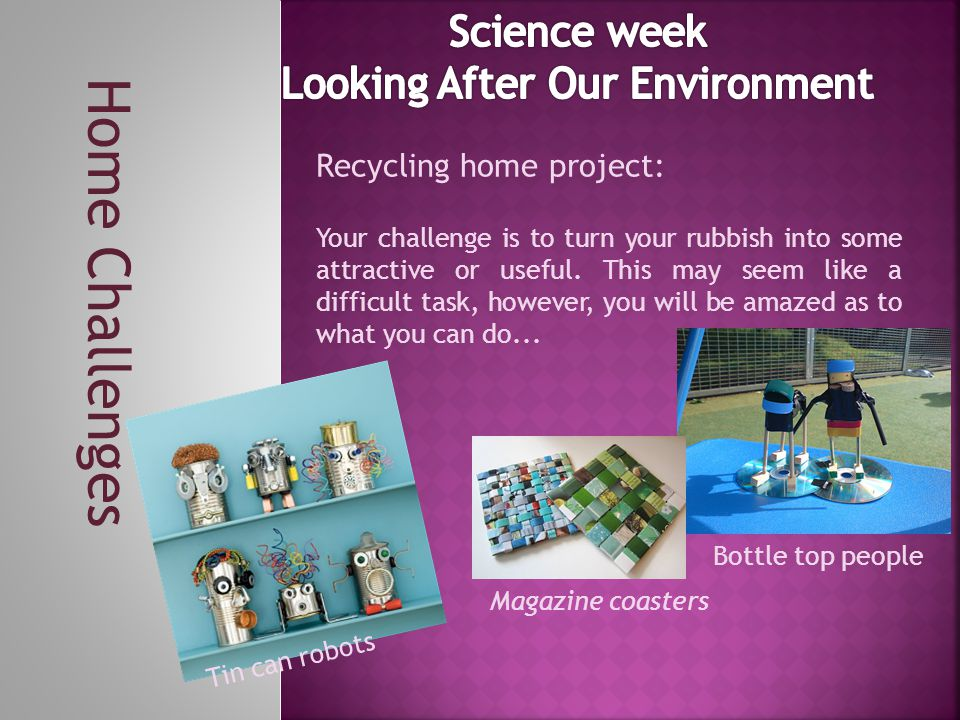 Home Challenges Recycling home project: Your challenge is to turn your rubbish into some attractive or useful.