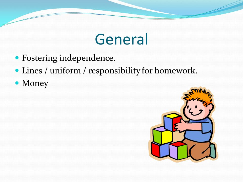 General Fostering independence. Lines / uniform / responsibility for homework. Money