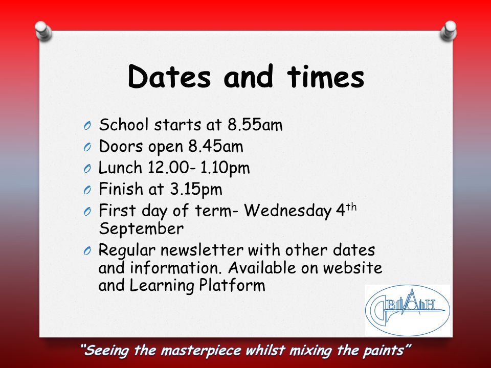 Dates and times O School starts at 8.55am O Doors open 8.45am O Lunch 12.00- 1.10pm O Finish at 3.15pm O First day of term- Wednesday 4 th September O