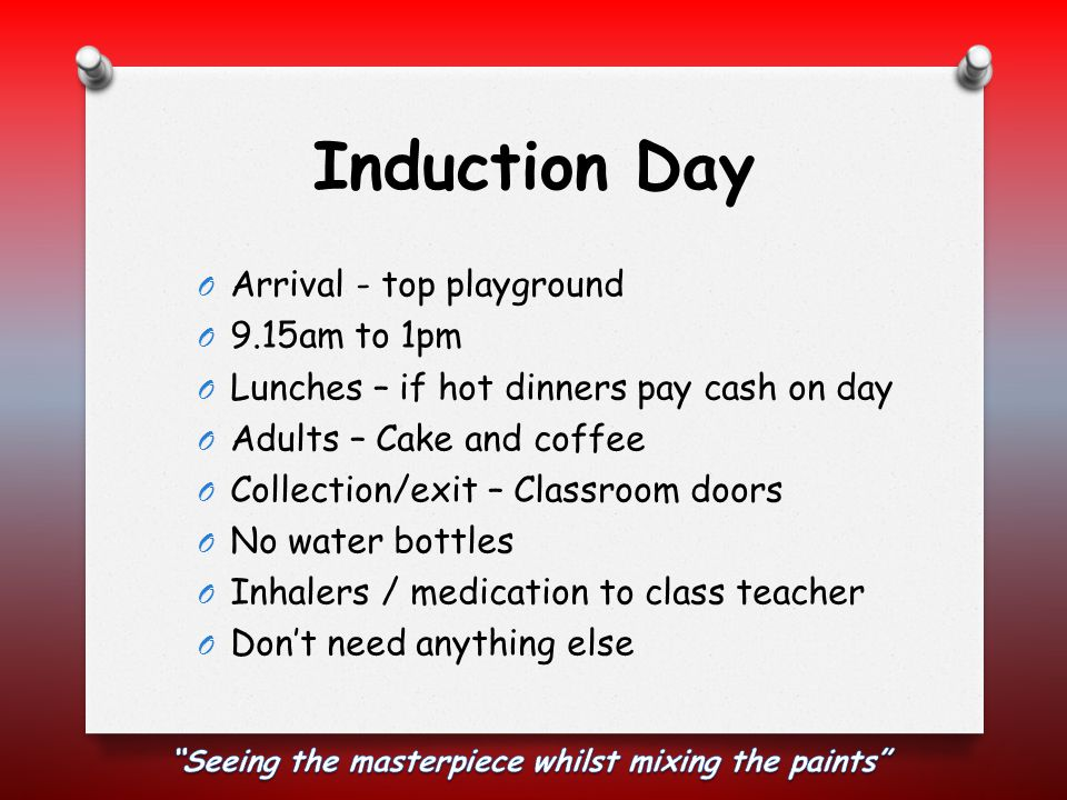 Induction Day O Arrival - top playground O 9.15am to 1pm O Lunches – if hot dinners pay cash on day O Adults – Cake and coffee O Collection/exit – Cla