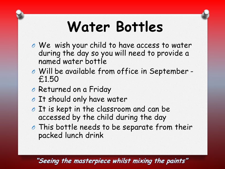 Water Bottles O We wish your child to have access to water during the day so you will need to provide a named water bottle O Will be available from of