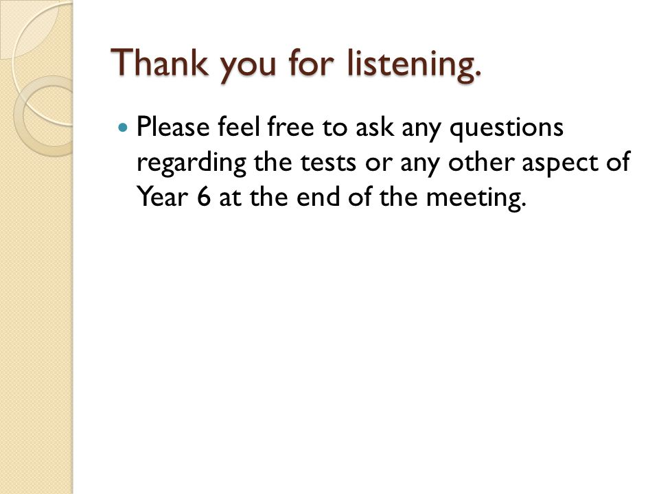 Thank you for listening. Please feel free to ask any questions regarding the tests or any other aspect of Year 6 at the end of the meeting.