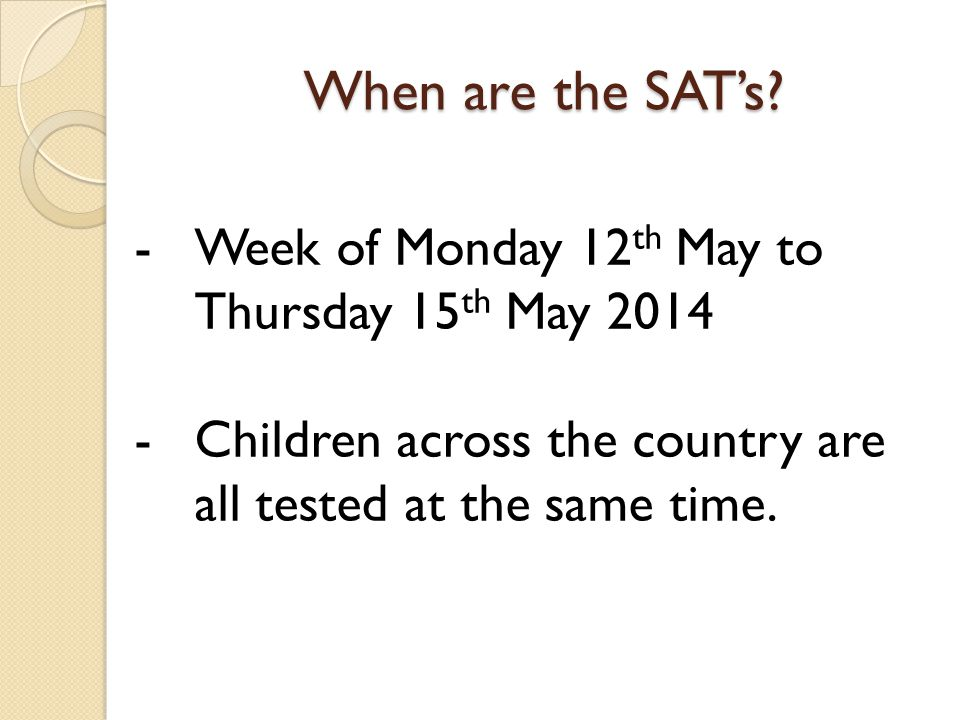 When are the SAT's? -Week of Monday 12 th May to Thursday 15 th May 2014 -Children across the country are all tested at the same time.