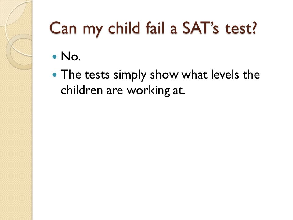 Can my child fail a SAT's test? No. The tests simply show what levels the children are working at.
