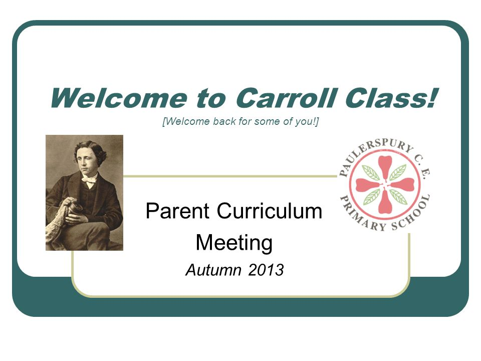 Welcome to Carroll Class! [Welcome back for some of you!] Parent Curriculum Meeting Autumn 2013