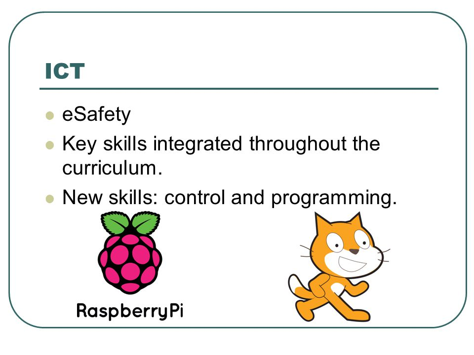 ICT eSafety Key skills integrated throughout the curriculum. New skills: control and programming.