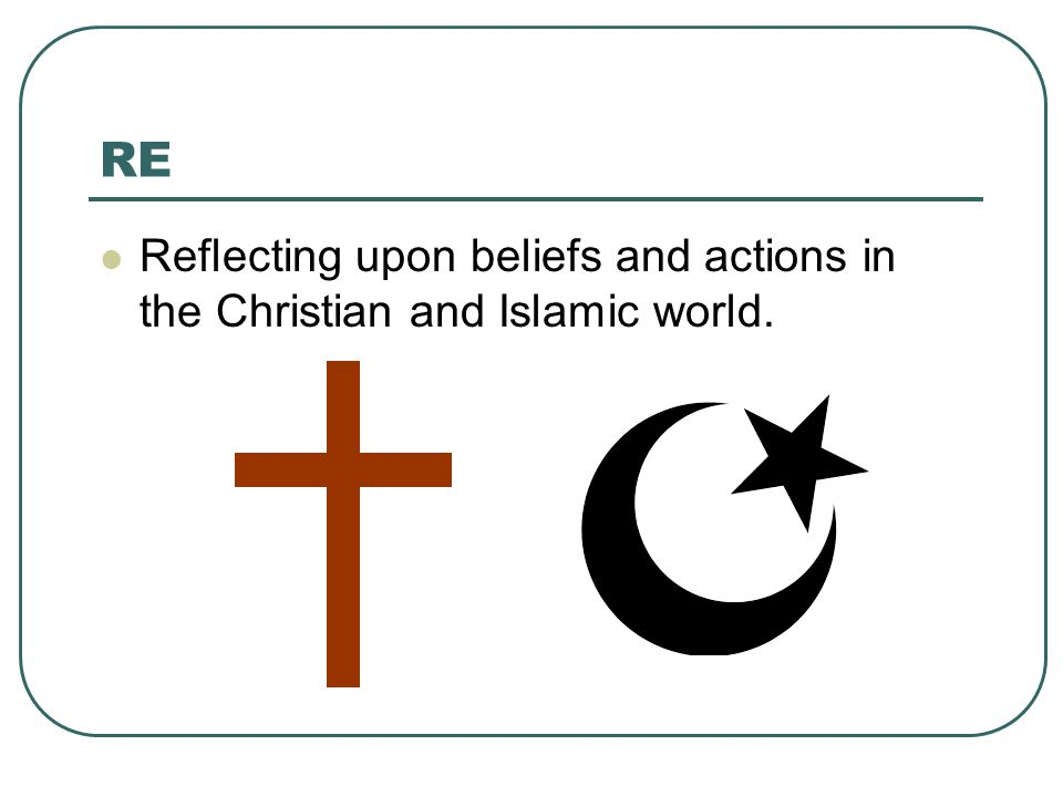 RE Reflecting upon beliefs and actions in the Christian and Islamic world.