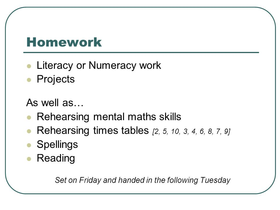 Homework Literacy or Numeracy work Projects As well as… Rehearsing mental maths skills Rehearsing times tables [2, 5, 10, 3, 4, 6, 8, 7, 9] Spellings Reading Set on Friday and handed in the following Tuesday