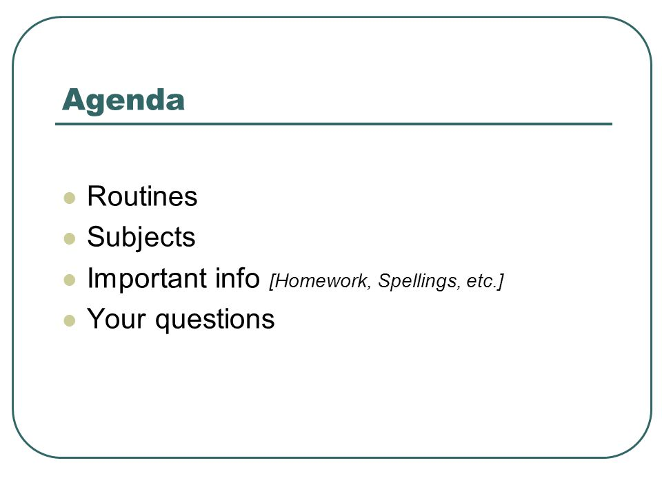 Agenda Routines Subjects Important info [Homework, Spellings, etc.] Your questions