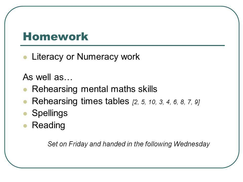 Homework Literacy or Numeracy work As well as… Rehearsing mental maths skills Rehearsing times tables [2, 5, 10, 3, 4, 6, 8, 7, 9] Spellings Reading S