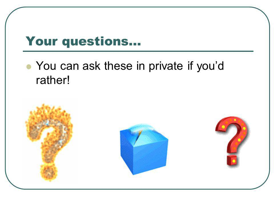 Your questions… You can ask these in private if you'd rather!