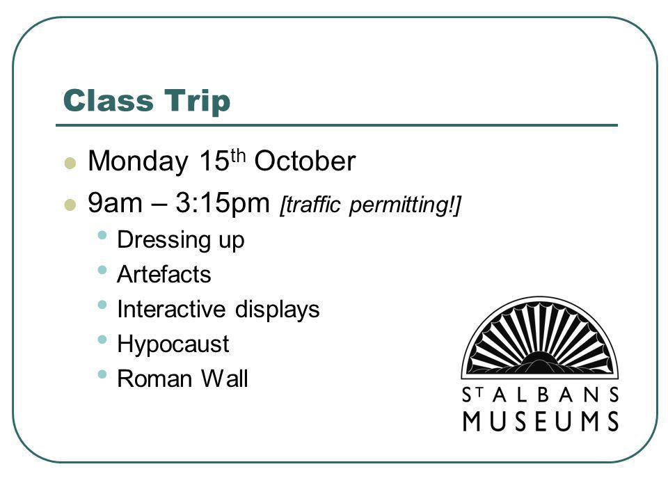 Class Trip Monday 15 th October 9am – 3:15pm [traffic permitting!] Dressing up Artefacts Interactive displays Hypocaust Roman Wall
