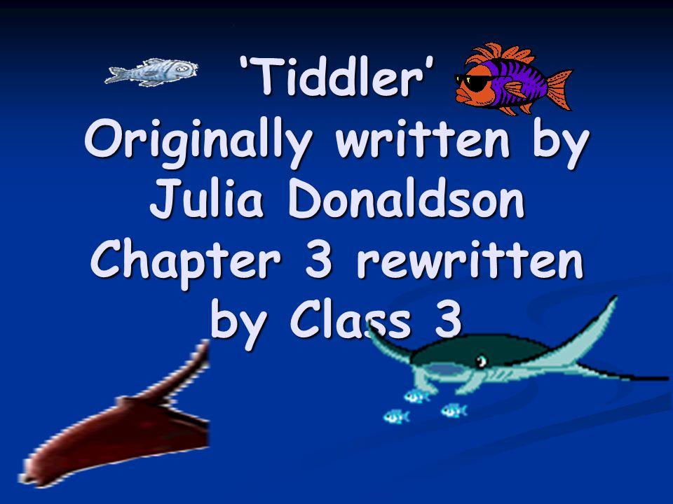 'Tiddler' Originally written by Julia Donaldson Chapter 3 rewritten by Class 3 Tiddler