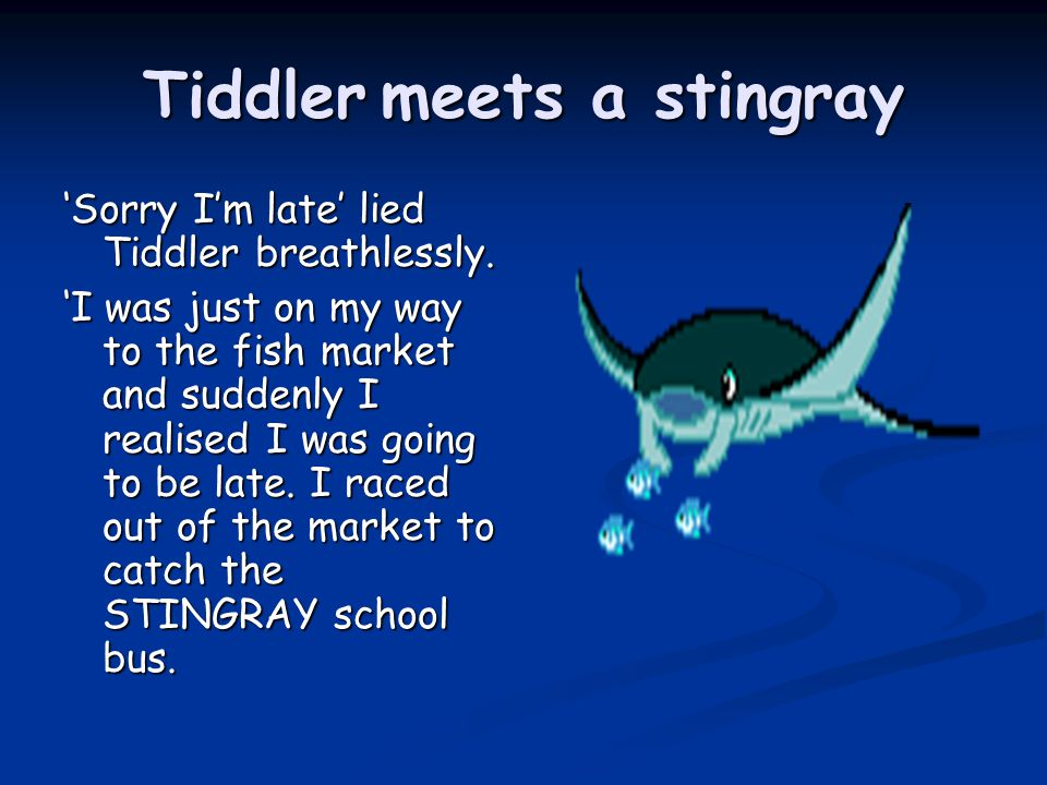 Tiddler meets a stingray 'Sorry I'm late' lied Tiddler breathlessly.