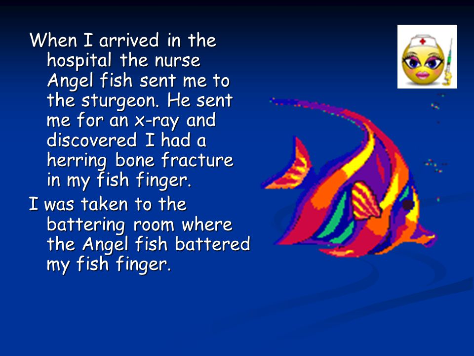 When I arrived in the hospital the nurse Angel fish sent me to the sturgeon.