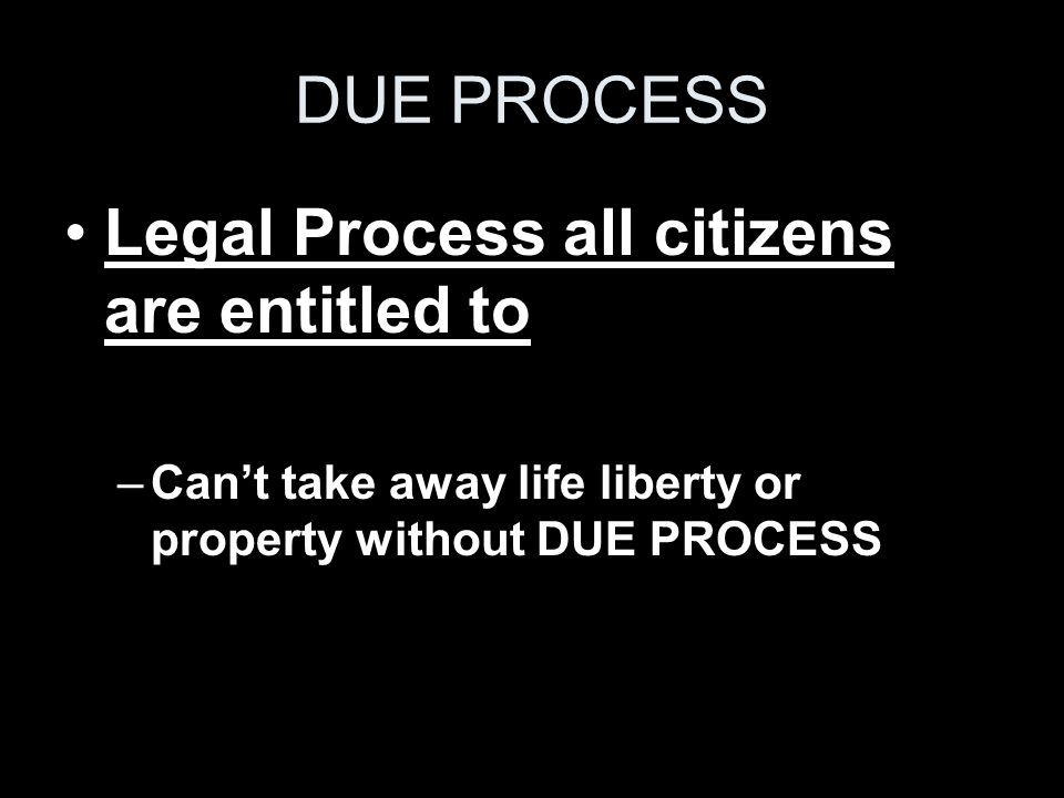 DUE PROCESS Legal Process all citizens are entitled to –Can't take away life liberty or property without DUE PROCESS