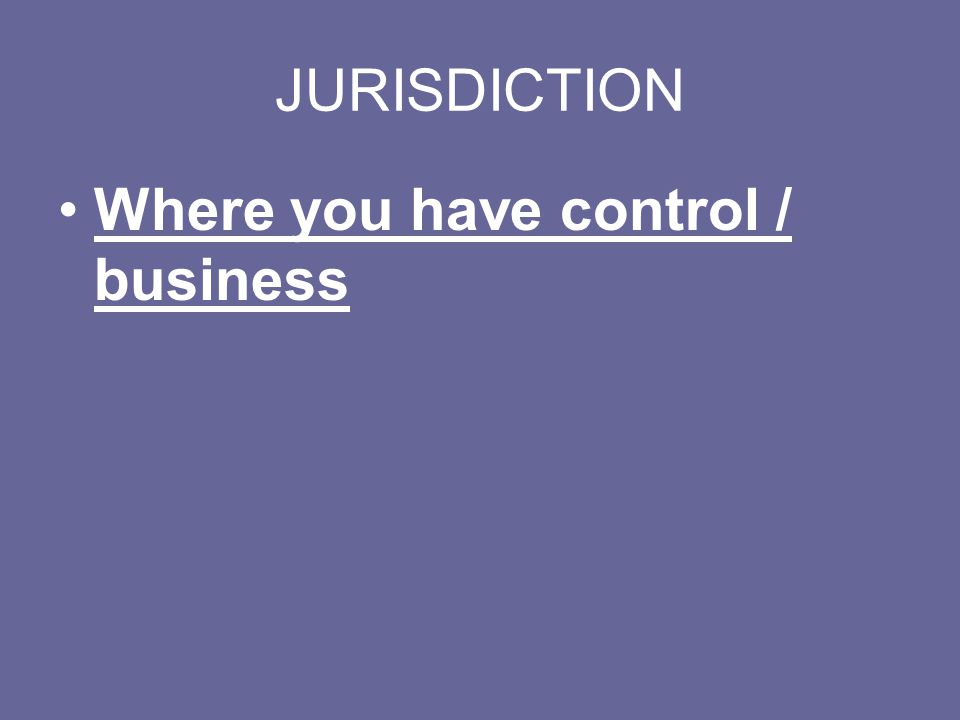 JURISDICTION Where you have control / business
