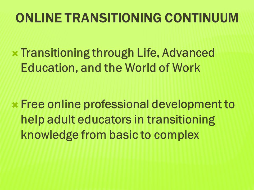 ONLINE TRANSITIONING CONTINUUM  Transitioning through Life, Advanced Education, and the World of Work  Free online professional development to help
