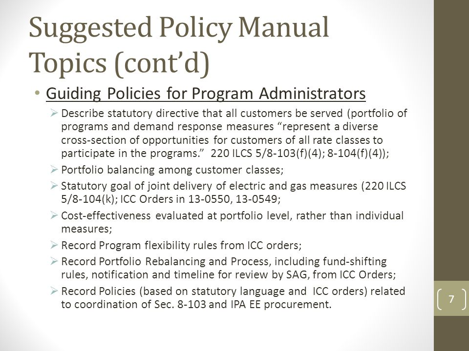 Suggested Policy Manual Topics (cont'd) Guiding Policies for Program Administrators  Describe statutory directive that all customers be served (portfolio of programs and demand response measures represent a diverse cross-section of opportunities for customers of all rate classes to participate in the programs. 220 ILCS 5/8-103(f)(4); 8-104(f)(4));  Portfolio balancing among customer classes;  Statutory goal of joint delivery of electric and gas measures (220 ILCS 5/8-104(k); ICC Orders in , ;  Cost-effectiveness evaluated at portfolio level, rather than individual measures;  Record Program flexibility rules from ICC orders;  Record Portfolio Rebalancing and Process, including fund-shifting rules, notification and timeline for review by SAG, from ICC Orders;  Record Policies (based on statutory language and ICC orders) related to coordination of Sec.