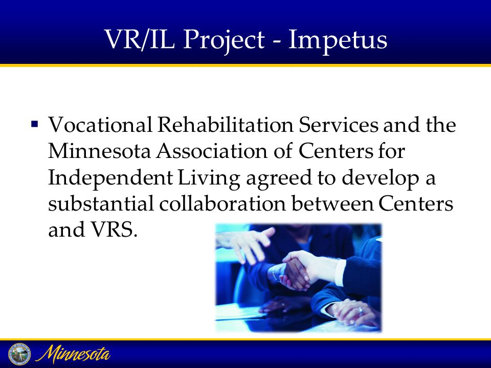 VR/IL Project - Impetus  Vocational Rehabilitation Services and the Minnesota Association of Centers for Independent Living agreed to develop a substantial collaboration between Centers and VRS.