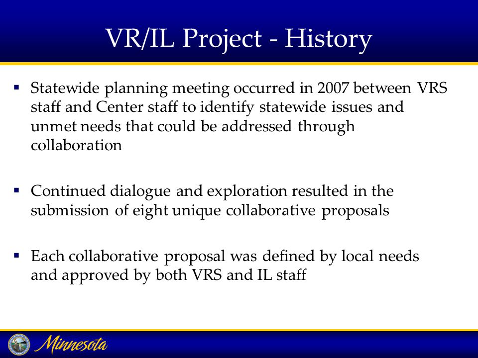 VR/IL Project - History  Statewide planning meeting occurred in 2007 between VRS staff and Center staff to identify statewide issues and unmet needs that could be addressed through collaboration  Continued dialogue and exploration resulted in the submission of eight unique collaborative proposals  Each collaborative proposal was defined by local needs and approved by both VRS and IL staff
