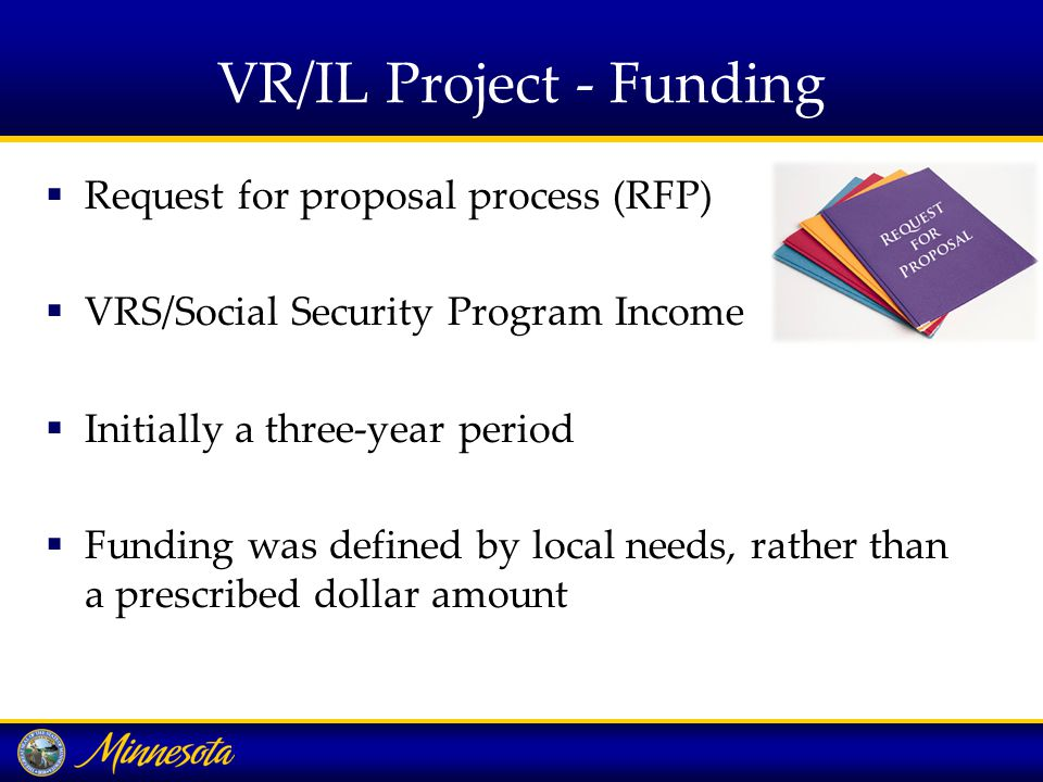 VR/IL Project - Funding  Request for proposal process (RFP)  VRS/Social Security Program Income  Initially a three-year period  Funding was defined by local needs, rather than a prescribed dollar amount
