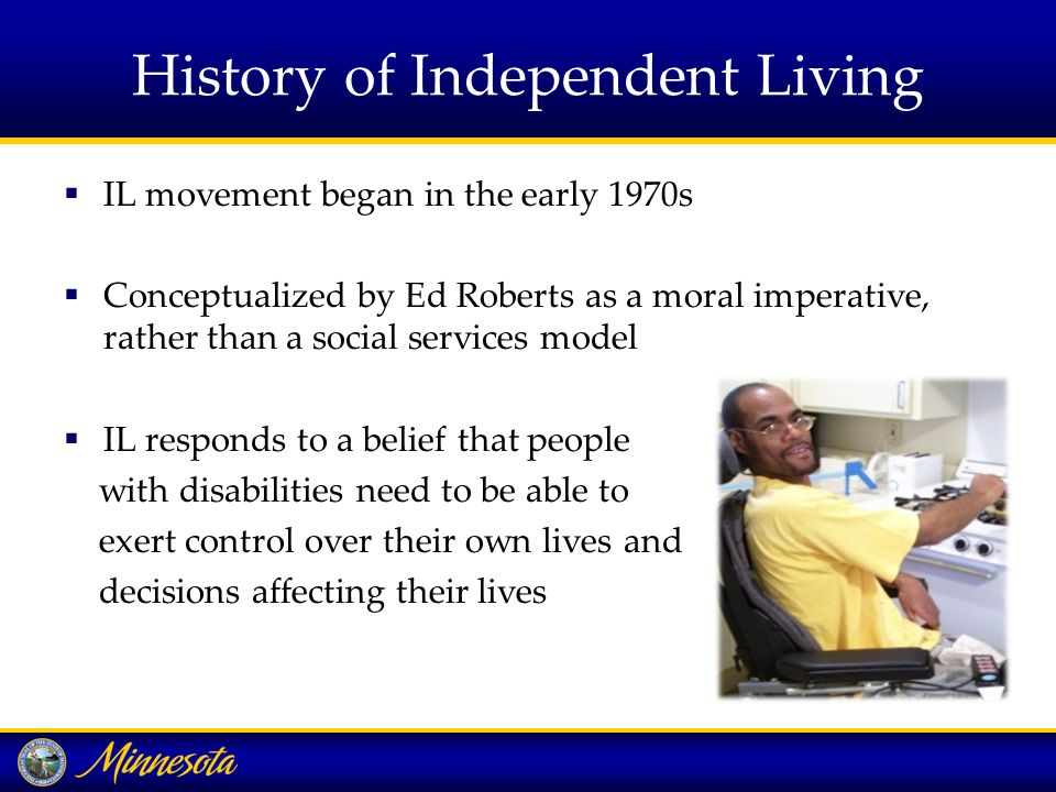 History of Independent Living  IL movement began in the early 1970s  Conceptualized by Ed Roberts as a moral imperative, rather than a social services model  IL responds to a belief that people with disabilities need to be able to exert control over their own lives and decisions affecting their lives