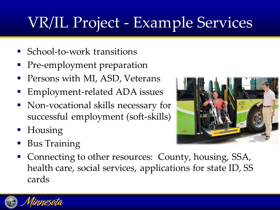 VR/IL Project - Example Services  School-to-work transitions  Pre-employment preparation  Persons with MI, ASD, Veterans  Employment-related ADA issues  Non-vocational skills necessary for successful employment (soft-skills)  Housing  Bus Training  Connecting to other resources: County, housing, SSA, health care, social services, applications for state ID, SS cards