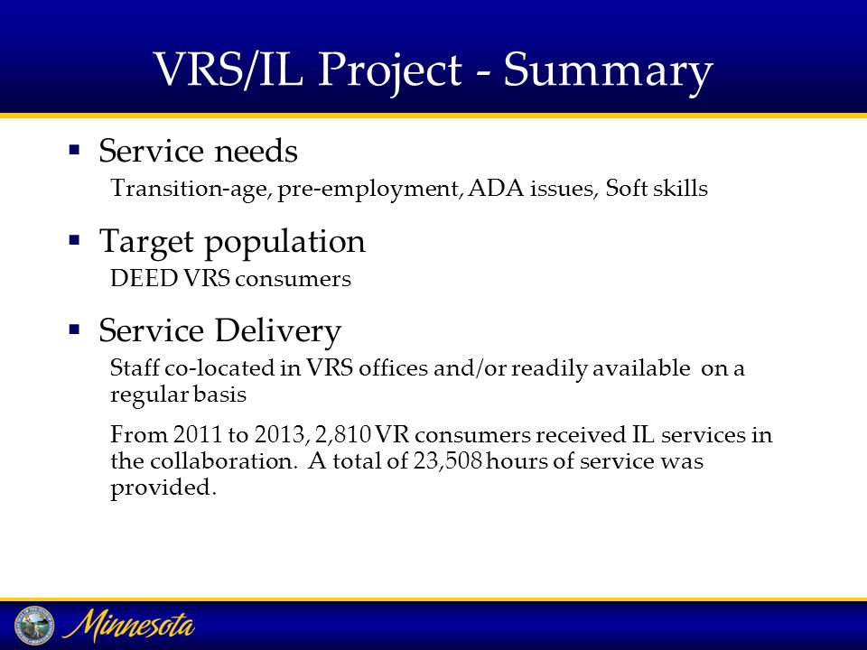 VRS/IL Project - Summary  Service needs Transition-age, pre-employment, ADA issues, Soft skills  Target population DEED VRS consumers  Service Delivery Staff co-located in VRS offices and/or readily available on a regular basis From 2011 to 2013, 2,810 VR consumers received IL services in the collaboration.