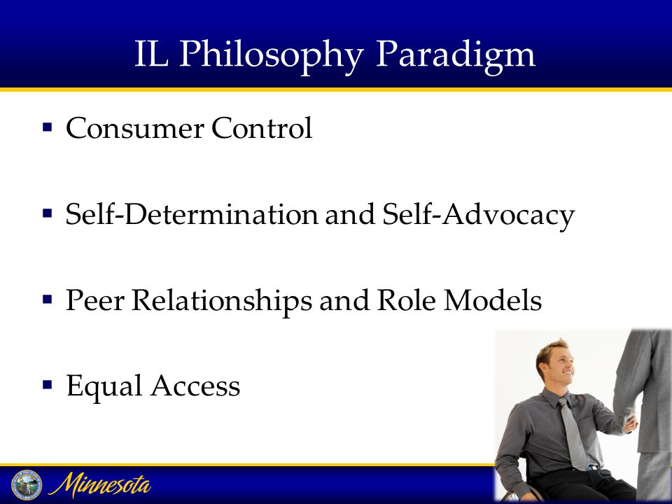IL Philosophy Paradigm  Consumer Control  Self-Determination and Self-Advocacy  Peer Relationships and Role Models  Equal Access