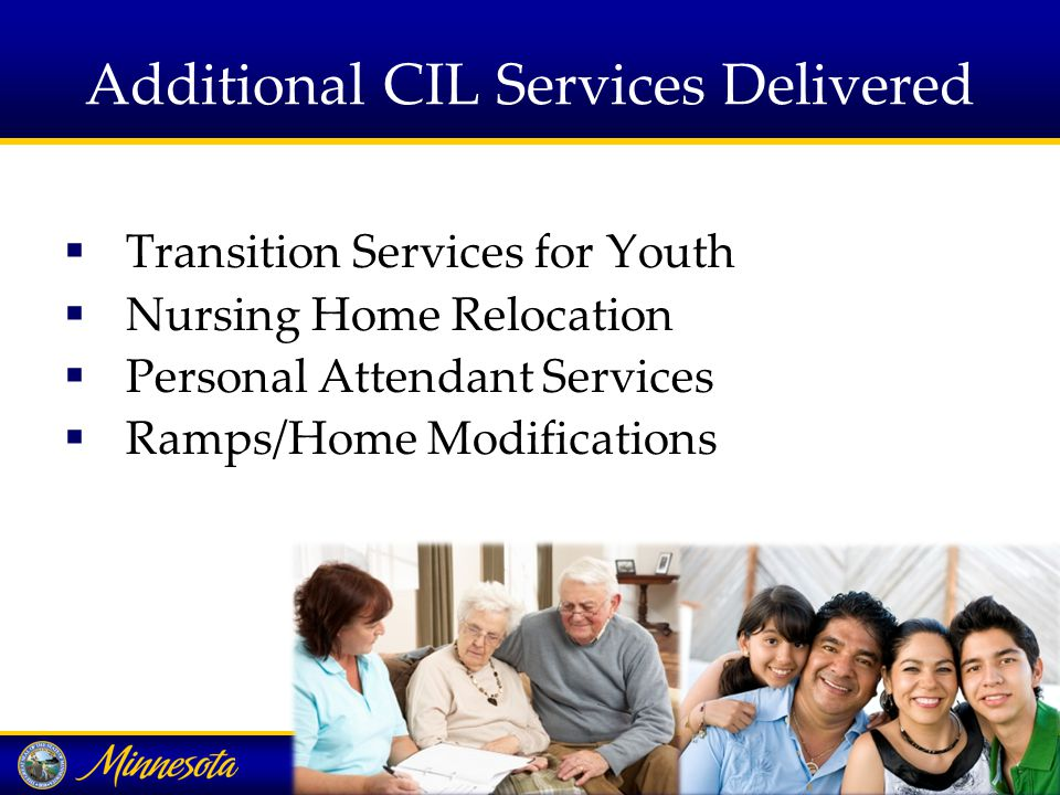 Additional CIL Services Delivered  Transition Services for Youth  Nursing Home Relocation  Personal Attendant Services  Ramps/Home Modifications